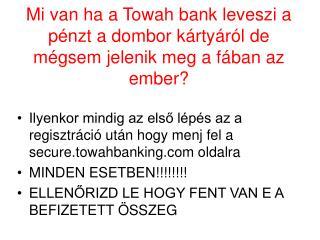 Mi van ha a Towah bank leveszi a pénzt a dombor kártyáról de mégsem jelenik meg a fában az ember?