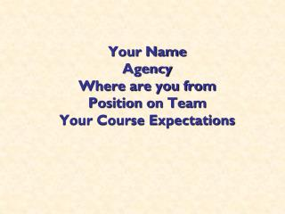 Your Name Agency Where are you from Position on Team Your Course Expectations