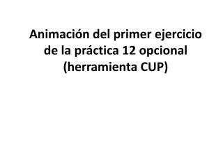 Animación del primer ejercicio de la práctica 12 opcional (herramienta CUP)