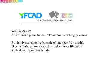 What is iScan An advanced presentation software for furnishing products.   By simply scanning the barcode of one specifi