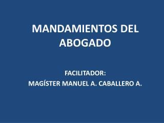 MANDAMIENTOS DEL ABOGADO FACILITADOR :  MAGÍSTER MANUEL A. CABALLERO A.