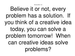 Morning Warm- Up Believe it or not, every problem has a solution.  If you think of a creative idea today, you can solve