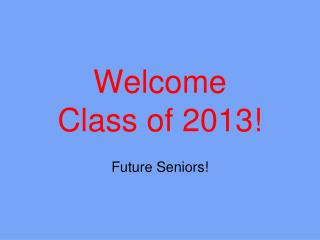 Welcome  Class of 2013!