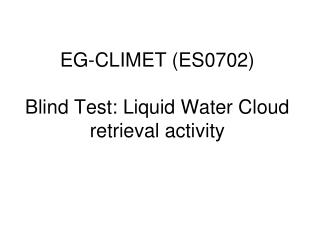 EG-CLIMET (ES0702) Blind Test: Liquid Water Cloud retrieval activity