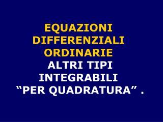 """EQUAZIONI  DIFFERENZIALI  ORDINARIE  ALTRI TIPI INTEGRABILI  """"PER QUADRATURA"""" ."""