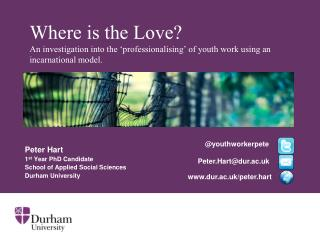 Peter Hart 1 st  Year PhD Candidate School of Applied Social Sciences Durham University