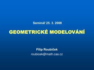 Seminář 25. 3. 2008 GEOMETRICKÉ MODELOVÁNÍ Filip R oubíček roubicek @ maths.cz