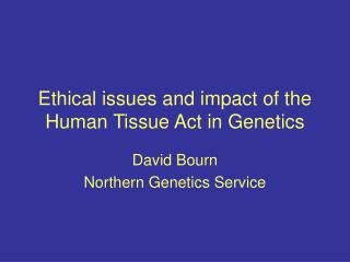 Ethical issues and impact of the Human Tissue Act in Genetics