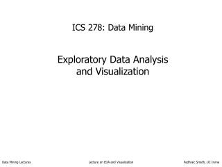 ICS 278: Data Mining Exploratory Data Analysis  and Visualization