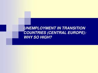 UNEMPLOYMENT IN TRANSITION COUNTRIES (CENTRAL EUROPE): WHY SO HIGH?