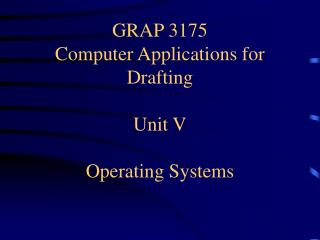 GRAP 3175 Computer Applications for Drafting Unit V Operating Systems