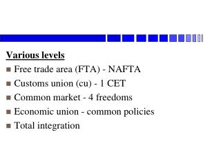 Various levels Free trade area (FTA) - NAFTA Customs union (cu) - 1 CET Common market - 4 freedoms