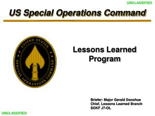Briefer: Major Gerald Donohue Chief, Lessons Learned Branch SOKF J7-OL
