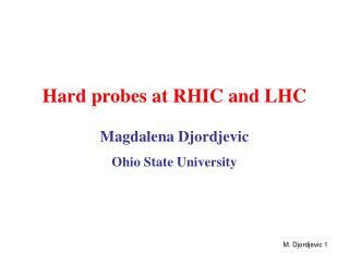 Hard probes at RHIC and LHC Magdalena Djordjevic Ohio State University