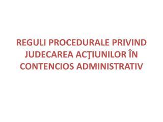 REGULI PROCEDURALE PRIVIND JUDECAREA ACŢIUNILOR ÎN CONTENCIOS ADMINISTRATIV