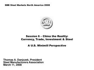 Session 6 – China the Reality:  Currency, Trade, Investment & Steel A U.S. Minimill Perspective