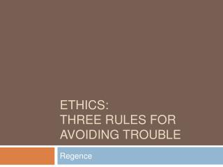 Ethics:   Three Rules for Avoiding Trouble