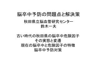 脳卒中予防の問題点と解決策 秋田県立脳血管研究センター 鈴木一夫