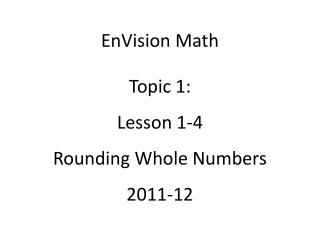 EnVision Math Topic 1: Lesson 1-4 Rounding Whole Numbers 2011-12