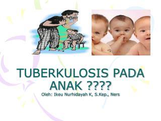 TUBERKULOSIS PADA ANAK ???? Oleh: Ikeu Nurhidayah  K , S.Kep., Ners