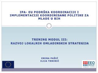 TRENING MODUL III:  Razvoj lokalnih omladinskih strategija Emina Pašić Ilija Trninić