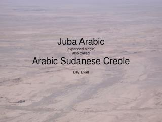 Juba Arabic (expanded pidgin) also called Arabic Sudanese Creole