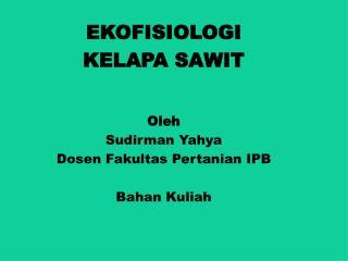 EKOFISIOLOGI  KELAPA SAWIT Oleh Sudirman Yahya Dosen Fakultas Pertanian IPB Bahan Kuliah