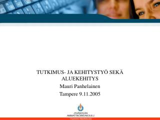 TUTKIMUS- JA KEHITYSTYÖ SEKÄ ALUEKEHITYS Mauri Panhelainen Tampere 9.11.2005