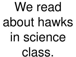 We read about hawks in science class.