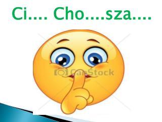 Ci.... Cho....sza....