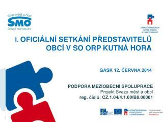 I.  OFICIÁLNÍ SETKÁNÍ PŘEDSTAVITELŮ OBCÍ V SO ORP KUTNÁ HORA Gask  12. ČERVNA 2014