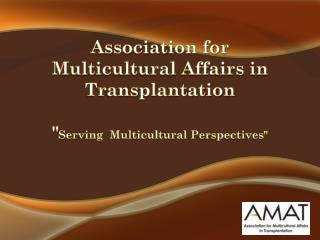 "Association for Multicultural Affairs in Transplantation "" Serving  Multicultural Perspectives"""
