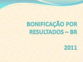 BONIFICAÇÃO POR RESULTADOS – BR 2011
