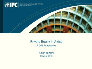 Private Equity in Africa A DFI Perspective Kevin  Njiraini October 2010