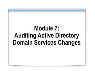 Module 7: Auditing Active Directory Domain Services Changes