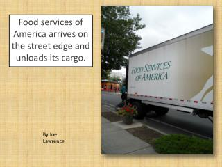 Food services of America arrives on the street edge and unloads its cargo.