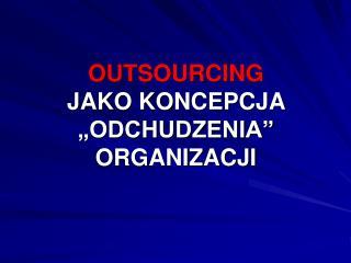 """OUTSOURCING JAKO KONCEPCJA """"ODCHUDZENIA"""" ORGANIZACJI"""