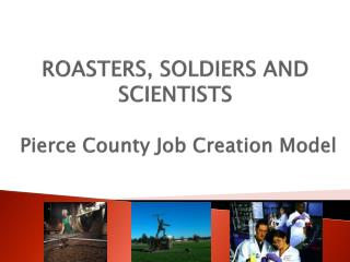 ROASTERS, SOLDIERS AND SCIENTISTS Pierce County Job Creation Model