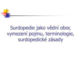 Surdopedie jako vědní obor, vymezení pojmu, terminologie, surdopedické zásady