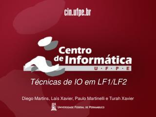 Técnicas de IO em LF1/LF2 Diego Martins, Laís Xavier, Paulo Martinelli e Turah Xavier