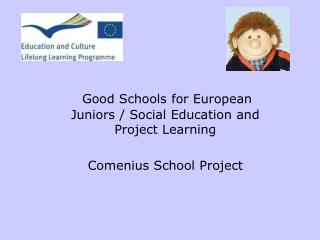 Good Schools for European Juniors / Social Education and Project Learning Comenius School Project