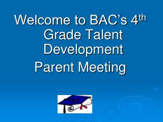 Welcome to BAC's 4 th  Grade Talent Development Parent Meeting
