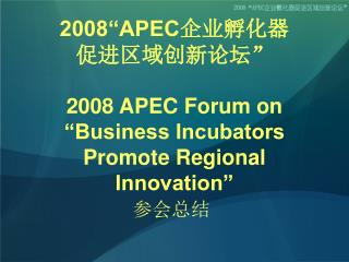 "2008""APEC 企业孵化器 促进区域创新论坛"" 2008 APEC Forum on ""Business Incubators Promote Regional Innovation"""