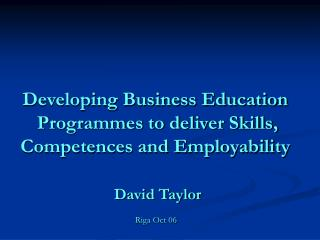 Developing Business Education  Programmes to deliver Skills,  Competences and Employability   David Taylor