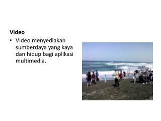 Video Video  menyediakan sumberdaya  yang kaya  dan hidup bagi aplikasi  multimedia.