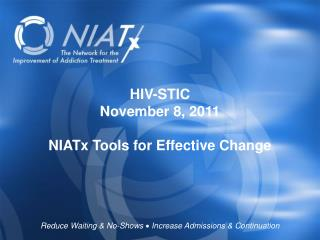 HIV-STIC November 8, 2011 NIATx Tools for Effective Change