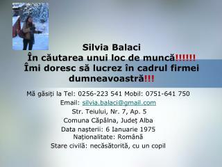 Mă găsiți la Tel: 0256-223 541 Mobil: 0751-641 750 Email:  silvia.balaci@gmail