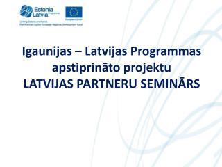 Igaunijas – Latvijas Programmas apstiprināto projektu LATVIJAS PARTNERU SEMINĀRS