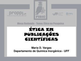 ÉTICA EM  PUBLICAÇÕES CIENTÍFICAS Maria D. Vargas  Departamento de Química Inorgânica - UFF
