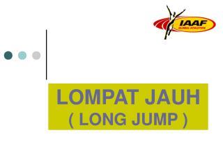 LOMPAT JAUH ( LONG JUMP )